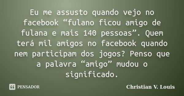 """Eu me assusto quando vejo no facebook """"fulano ficou amigo de fulana e mais 140 pessoas"""". Quem terá mil amigos no facebook quando nem participam dos jogos? Penso... Frase de Christian V. Louis."""