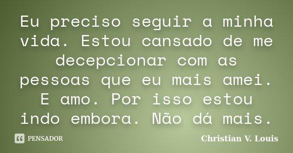 Eu preciso seguir a minha vida. Estou cansado de me decepcionar com as pessoas que eu mais amei. E amo. Por isso estou indo embora. Não dá mais.... Frase de Christian V. Louis.
