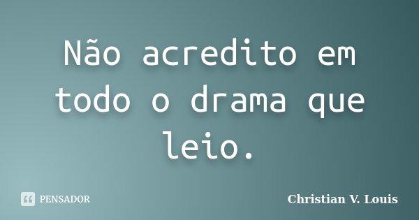 Não acredito em todo o drama que leio.... Frase de Christian V. Louis.