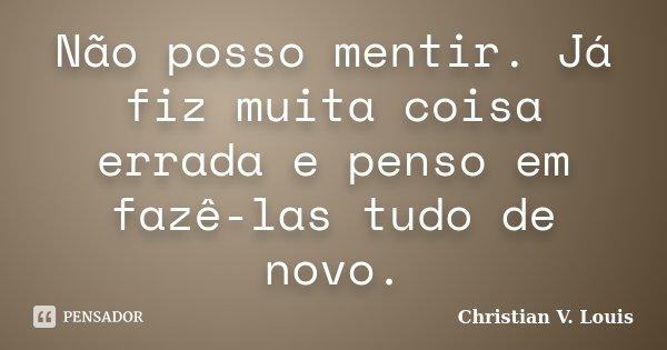 Não posso mentir. Já fiz muita coisa errada e penso em fazê-las tudo de novo.... Frase de Christian V. Louis.