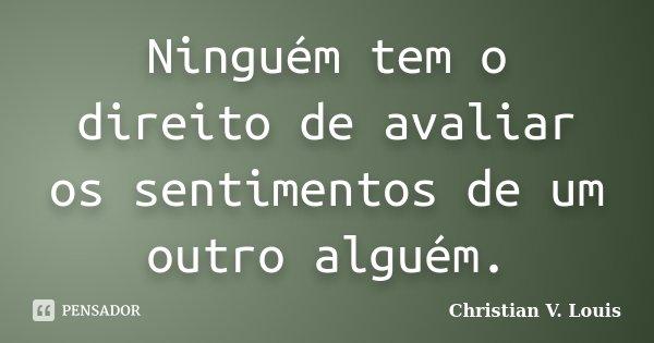 Ninguém tem o direito de avaliar os sentimentos de um outro alguém.... Frase de Christian V. Louis.