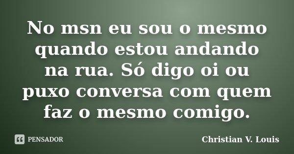 No msn eu sou o mesmo quando estou andando na rua. Só digo oi ou puxo conversa com quem faz o mesmo comigo.... Frase de Christian V. Louis.