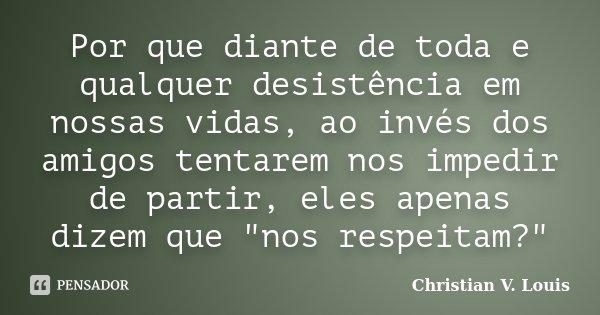 """Por que diante de toda e qualquer desistência em nossas vidas, ao invés dos amigos tentarem nos impedir de partir, eles apenas dizem que """"nos respeitam?&qu... Frase de Christian V. Louis."""