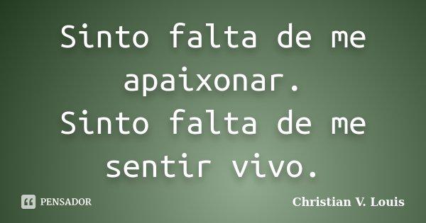 Sinto falta de me apaixonar. Sinto falta de me sentir vivo.... Frase de Christian V. Louis.