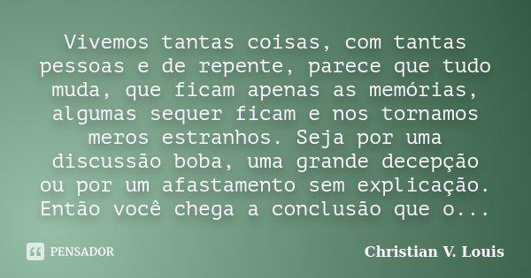 Vivemos tantas coisas, com tantas pessoas e de repente, parece que tudo muda, que ficam apenas as memórias, algumas sequer ficam e nos tornamos meros estranhos.... Frase de Christian V. Louis.
