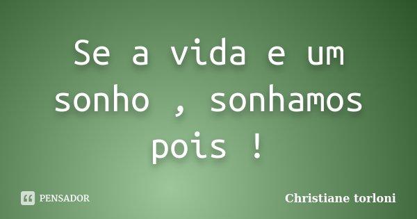 Se a vida e um sonho , sonhamos pois !... Frase de Christiane Torloni.