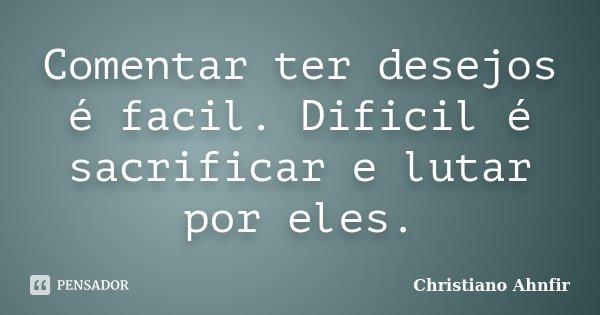 Comentar ter desejos é facil. Dificil é sacrificar e lutar por eles.... Frase de Christiano Ahnfir.