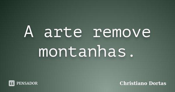 A arte remove montanhas.... Frase de Christiano Dortas.