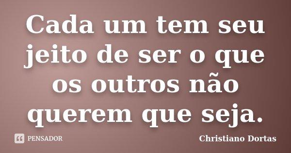 Cada um tem seu jeito de ser o que os outros não querem que seja.... Frase de Christiano Dortas.