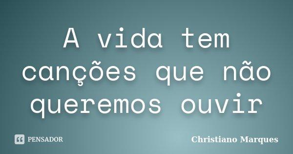 A vida tem canções que não queremos ouvir... Frase de Christiano Marques.