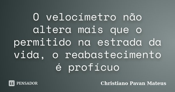 O velocímetro não altera mais que o permitido na estrada da vida, o reabastecimento é profícuo... Frase de Christiano Pavan Mateus.