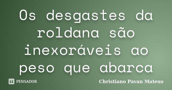 Os desgastes da roldana são inexoráveis ao peso que abarca... Frase de Christiano Pavan Mateus.