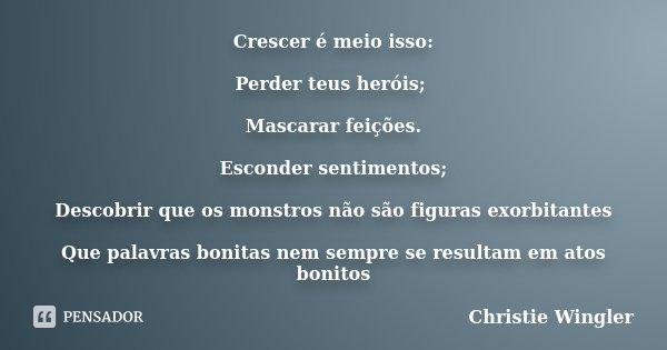 Crescer é meio isso: Perder teus heróis; Mascarar feições. Esconder sentimentos; Descobrir que os monstros não são figuras exorbitantes Que palavras bonitas nem... Frase de Christie Wingler.