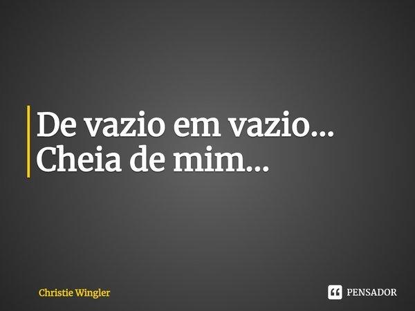 De vazio em vazio… Cheia de mim…... Frase de Christie Wingler.