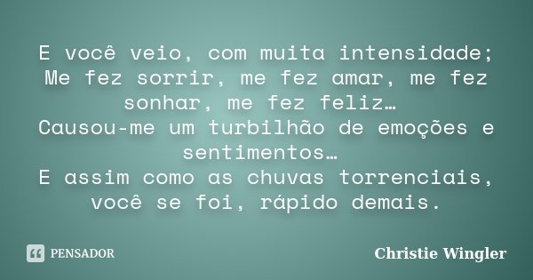 E você veio, com muita intensidade; Me fez sorrir, me fez amar, me fez sonhar, me fez feliz… Causou-me um turbilhão de emoções e sentimentos… E assim como as ch... Frase de Christie Wingler.