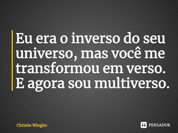 Eu era o inverso do seu universo, mas você me transformou em verso. E agora sou multiverso.... Frase de Christie Wingler.
