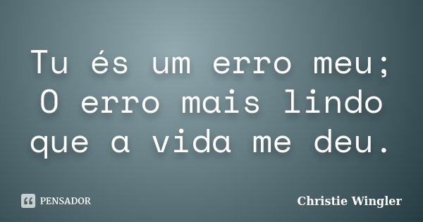 Tu és um erro meu; O erro mais lindo que a vida me deu.... Frase de Christie Wingler.