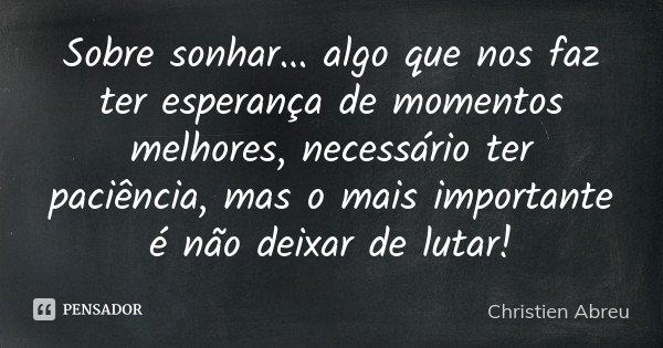 Sobre sonhar ... algo que nos faz ter esperança de momentos melhores, necessário ter paciência, mas o mais importante é não deixar de lutar!... Frase de Christien Abreu.