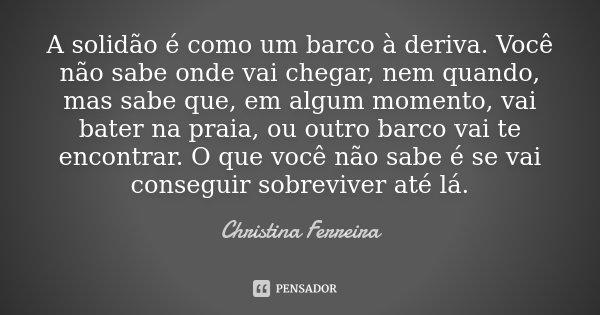 A solidão é como um barco à deriva. Você não sabe onde vai chegar, nem quando, mas sabe que, em algum momento, vai bater na praia, ou outro barco vai te encontr... Frase de Christina Ferreira.