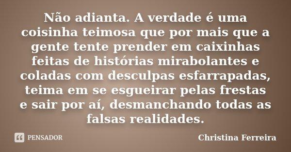 Não adianta. A verdade é uma coisinha teimosa que por mais que a gente tente prender em caixinhas feitas de histórias mirabolantes e coladas com desculpas esfar... Frase de Christina Ferreira.
