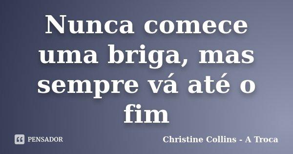 Nunca comece uma briga, mas sempre vá até o fim... Frase de Christine Collins - A Troca.