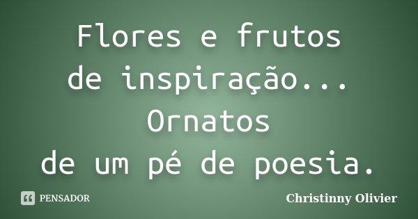 Flores e frutos de inspiração... Ornatos de um pé de poesia.... Frase de Christinny Olivier.