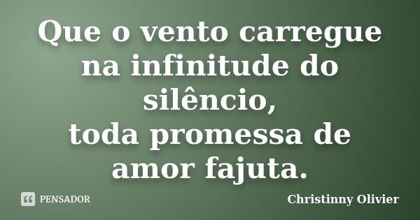Que o vento carregue na infinitude do silêncio, toda promessa de amor fajuta.... Frase de Christinny Olivier.