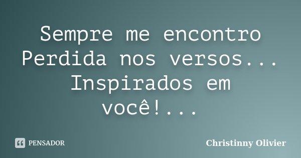 Sempre me encontro Perdida nos versos... Inspirados em você!...... Frase de Christinny Olivier.
