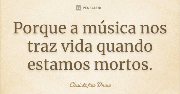Porque a música nos traz vida quando estamos mortos.... Frase de Christofer Drew.