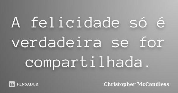A felicidade só é verdadeira se for compartilhada.... Frase de Christopher McCandless.