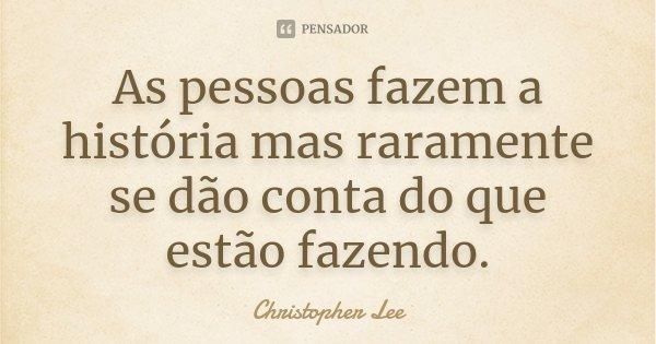As pessoas fazem a história mas raramente se dão conta do que estão fazendo.... Frase de Christopher Lee.