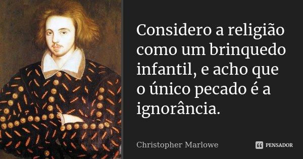 Considero a religião como um brinquedo infantil, / e acho que o único pecado é a ignorância.... Frase de Christopher Marlowe.