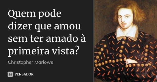 Quem pode dizer que amou sem ter amado à primeira vista?... Frase de Christopher Marlowe.