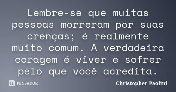 Lembre-se que muitas pessoas morreram por suas crenças; é realmente muito comum. A verdadeira coragem é viver e sofrer pelo que você acredita.... Frase de Christopher Paolini.