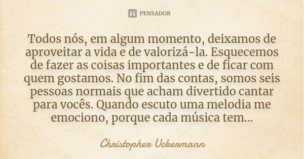 Todos nós, em algum momento, deixamos de aproveitar a vida e de valorizá-la. Esquecemos de fazer as coisas importantes e de ficar com quem gostamos. No fim das ... Frase de Christopher Uckermann.