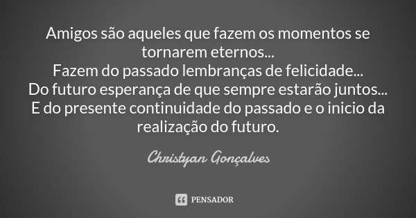 Amigos são aqueles que fazem os momentos se tornarem eternos... Fazem do passado lembranças de felicidade... Do futuro esperança de que sempre estarão juntos...... Frase de Christyan Gonçalves.