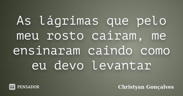 As lágrimas que pelo meu rosto caíram, me ensinaram caindo como eu devo levantar... Frase de Christyan Gonçalves.