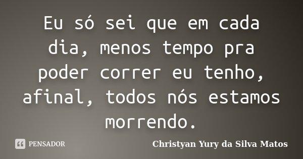 Eu só sei que em cada dia, menos tempo pra poder correr eu tenho, afinal, todos nós estamos morrendo.... Frase de Christyan Yury da Silva Matos.