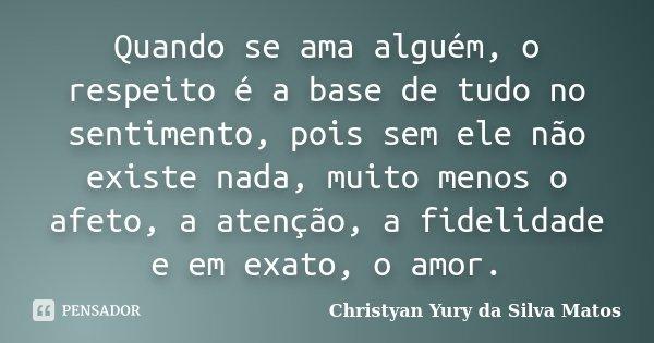Quando se ama alguém, o respeito é a... Christyan Yury da Silva...