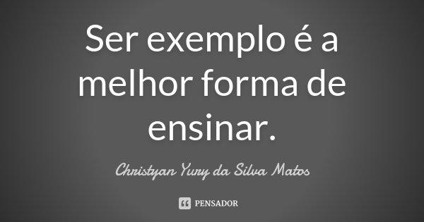 Ser exemplo é a melhor forma de ensinar.... Frase de Christyan Yury da Silva Matos.