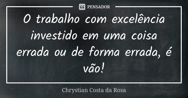 O trabalho com excelência investido em uma coisa errada ou de forma errada, é vão!... Frase de Chrystian Costa da Rosa.