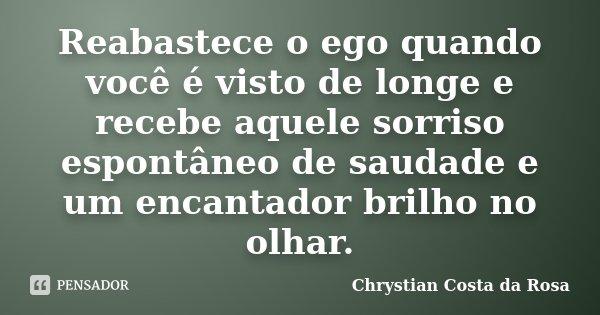 Reabastece o ego quando você é visto de longe e recebe aquele sorriso espontâneo de saudade e um encantador brilho no olhar.... Frase de Chrystian Costa da Rosa.