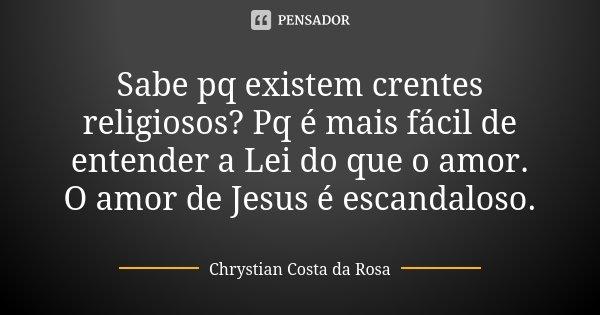 Sabe pq existem crentes religiosos? Pq é mais fácil de entender a Lei do que o amor. O amor de Jesus é escandaloso.... Frase de Chrystian Costa da Rosa.