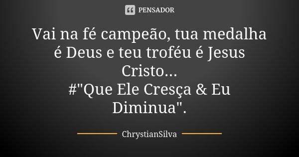 """Vai na fé campeão, tua medalha é Deus e teu troféu é Jesus Cristo... #""""Que Ele Cresça & Eu Diminua"""".... Frase de ChrystianSilva."""
