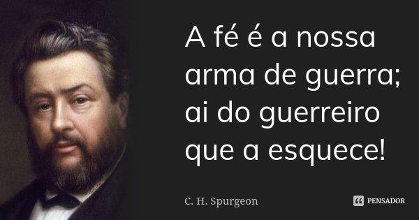 A Fé é A Nossa Arma De Guerra Ai Do C H Spurgeon