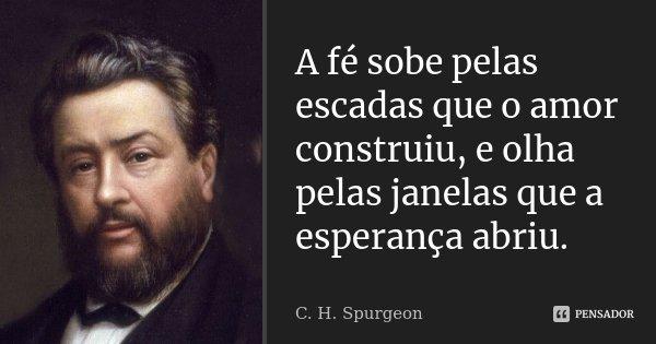 A fé sobe pelas escadas que o amor construiu, e olha pelas janelas que a esperança abriu.... Frase de C. H. Spurgeon.