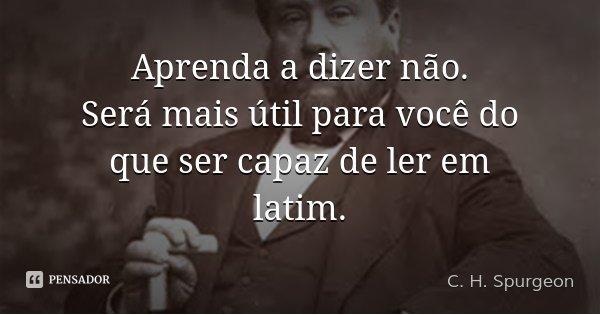 Aprenda a dizer não. Será mais útil para você do que ser capaz de ler em latim.... Frase de C. H. Spurgeon.