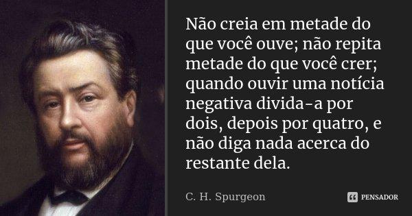 Não creia em metade do que você ouve; não repita metade do que você crer; quando ouvir uma notícia negativa divida-a por dois, depois por quatro, e não diga nad... Frase de C. H. Spurgeon.