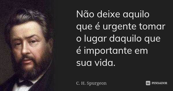 Não deixe aquilo que é urgente tomar o lugar daquilo que é importante em sua vida.... Frase de C. H. Spurgeon.