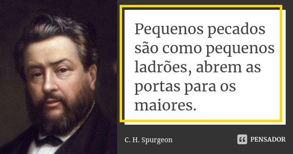 Pequenos pecados são como pequenos ladrões, abrem as portas para os maiores.... Frase de C.H. Spurgeon.